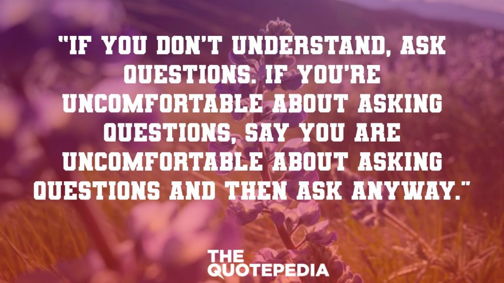 """If you don't understand, ask questions. If you're uncomfortable about asking questions, say you are uncomfortable about asking questions and then ask anyway."""