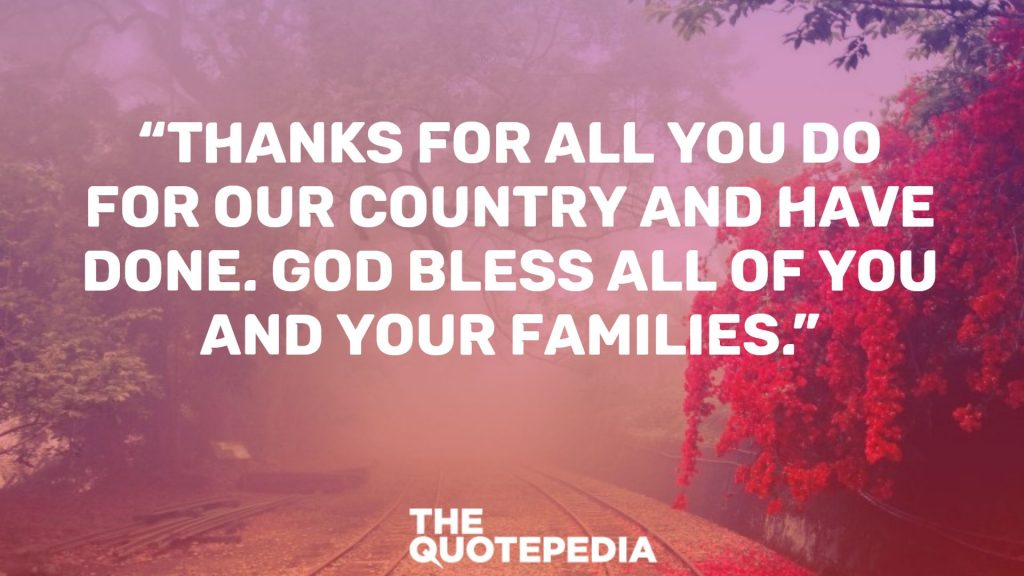 """Thanks for all you do for our country and have done. God bless all of you and your families."""
