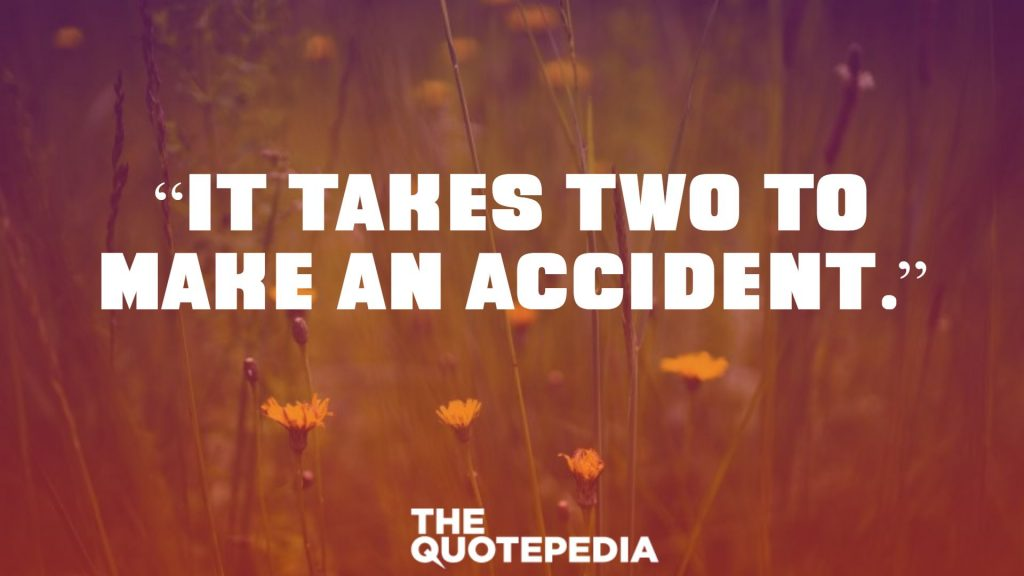 """It takes two to make an accident."""