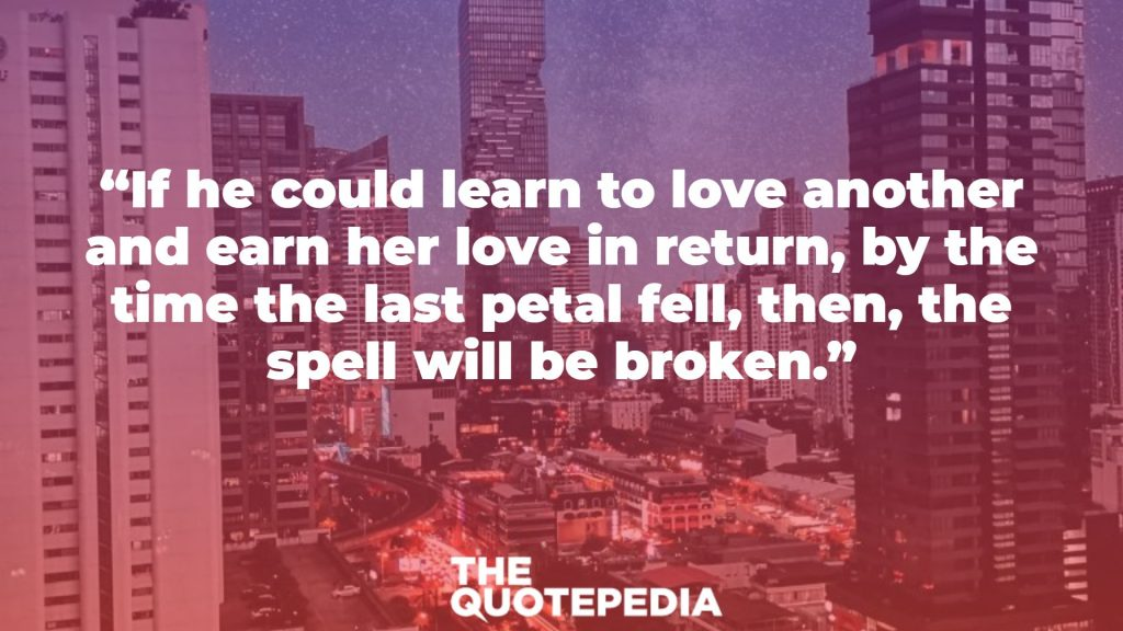 """If he could learn to love another and earn her love in return, by the time the last petal fell, then, the spell will be broken."""