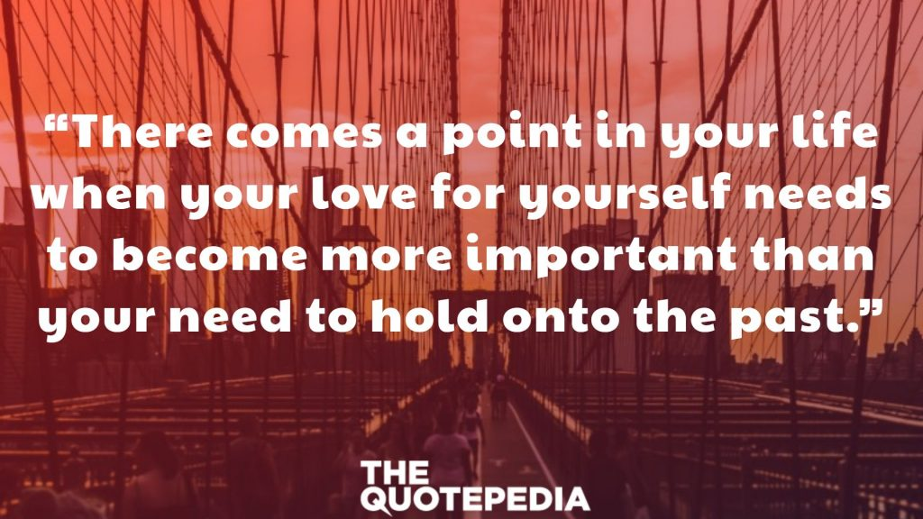 """There comes a point in your life when your love for yourself needs to become more important than your need to hold onto the past."""
