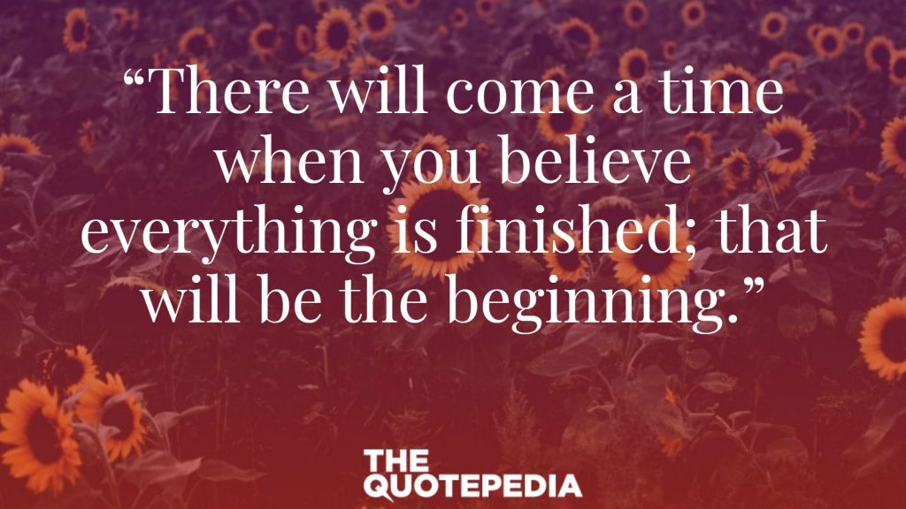 """There will come a time when you believe everything is finished; that will be the beginning."""