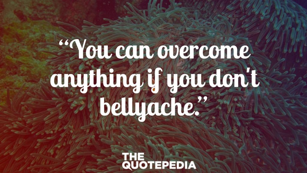 """You can overcome anything if you don't bellyache."""