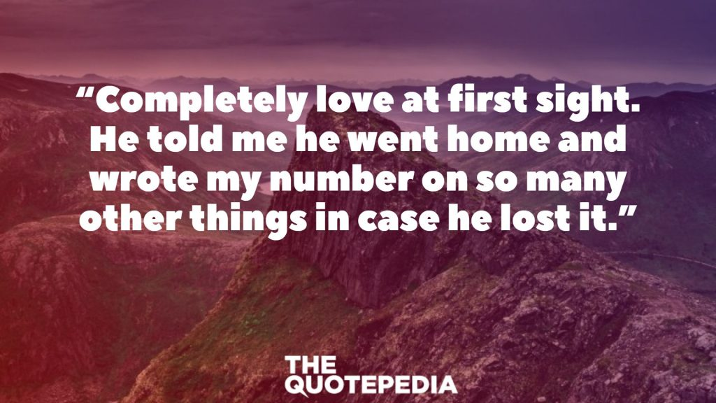 """Completely love at first sight. He told me he went home and wrote my number on so many other things in case he lost it."""