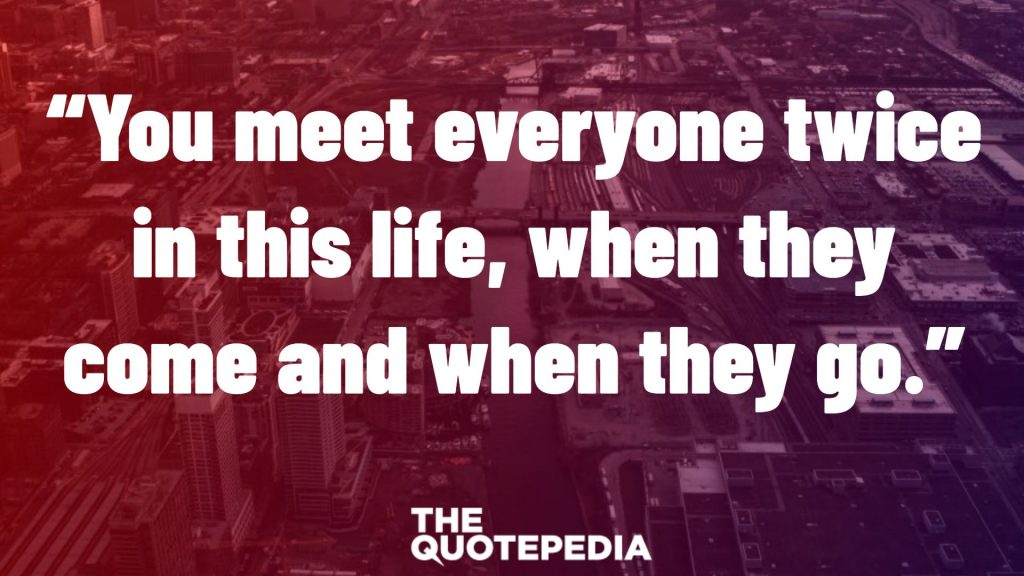 """You meet everyone twice in this life, when they come and when they go."""