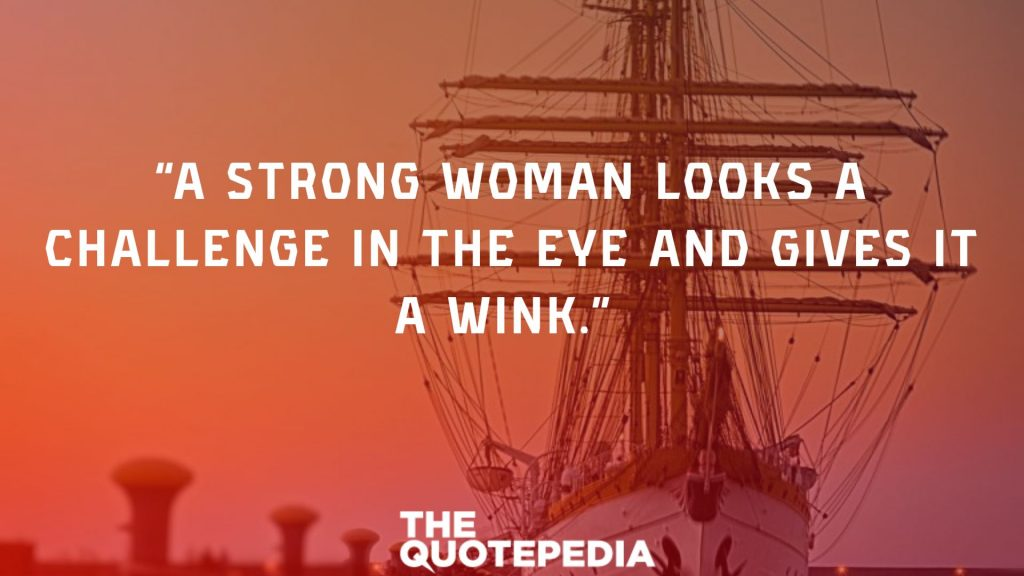 """A strong woman looks a challenge in the eye and gives it a wink."""
