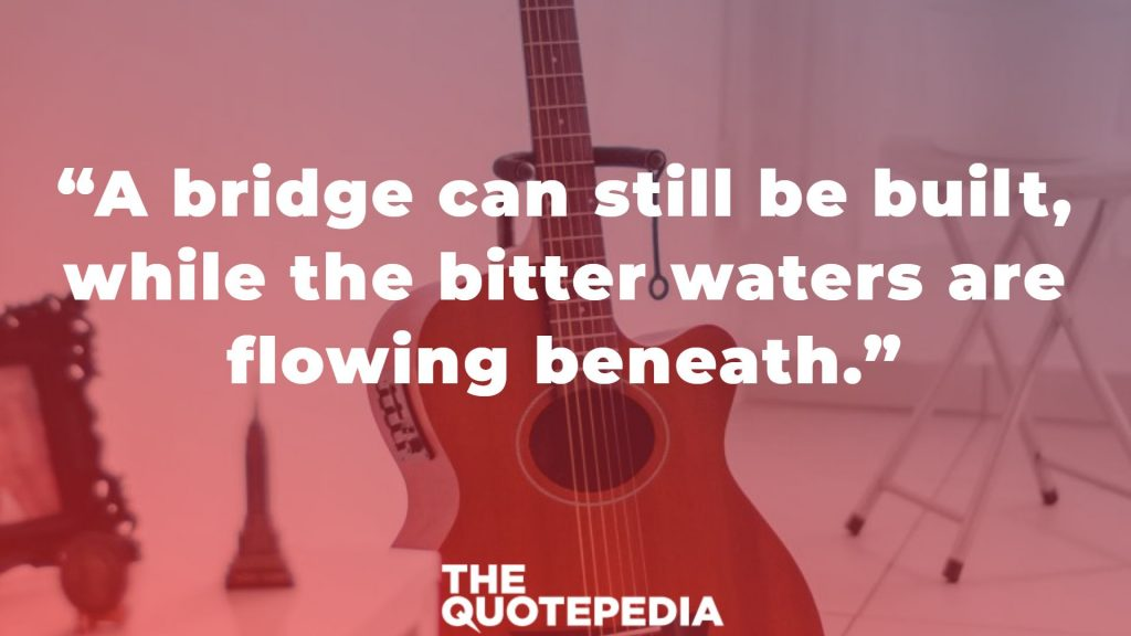 """A bridge can still be built, while the bitter waters are flowing beneath."""