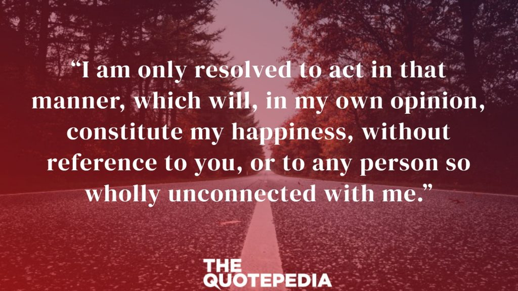 """I am only resolved to act in that manner, which will, in my own opinion, constitute my happiness, without reference to you, or to any person so wholly unconnected with me."""