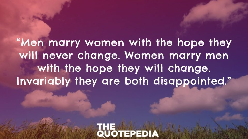 """Men marry women with the hope they will never change. Women marry men with the hope they will change. Invariably they are both disappointed."""