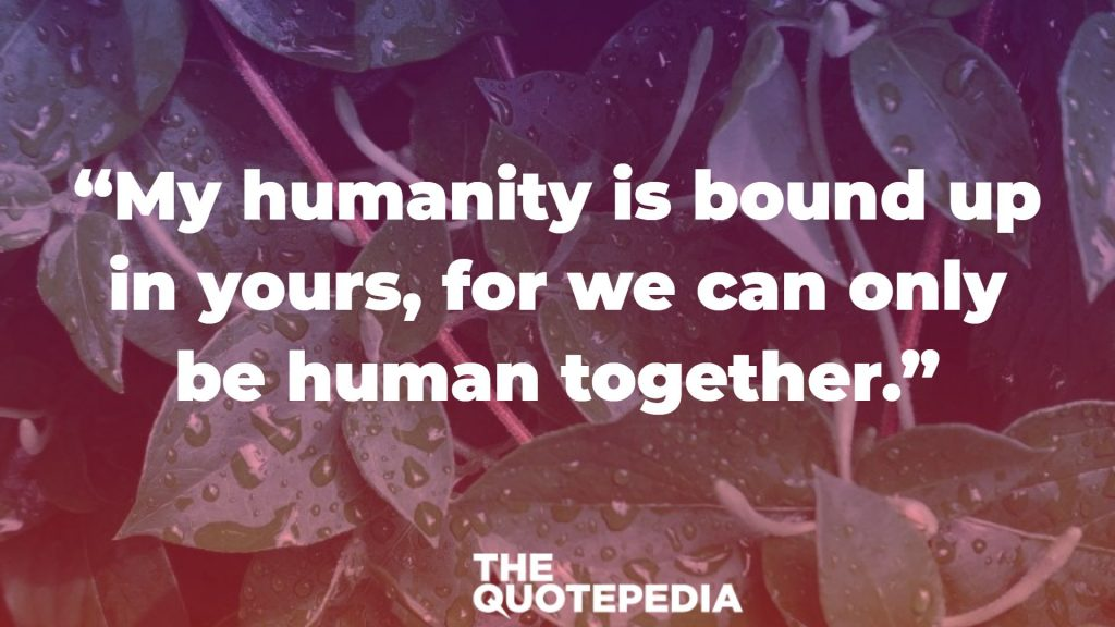 """My humanity is bound up in yours, for we can only be human together."""