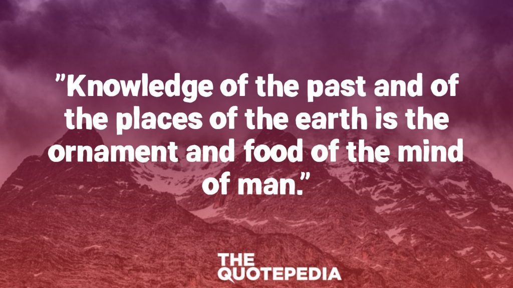 """Knowledge of the past and of the places of the earth is the ornament and food of the mind of man."""