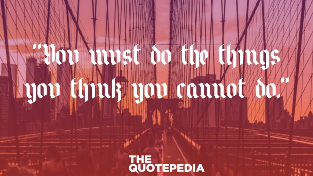 """You must do the things you think you cannot do."""