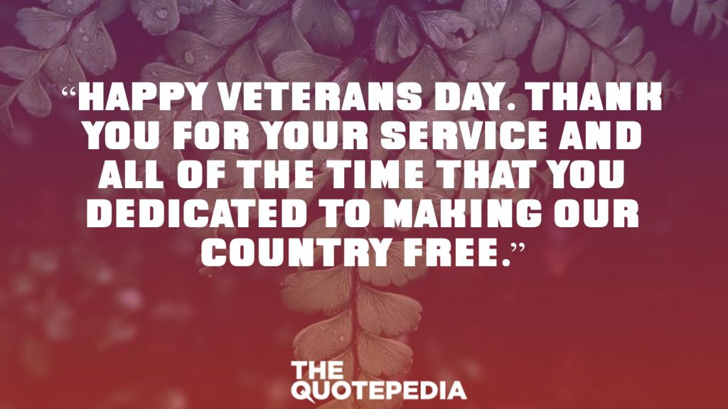 """Happy Veterans Day. Thank you for your service and all of the time that you dedicated to making our country free."""