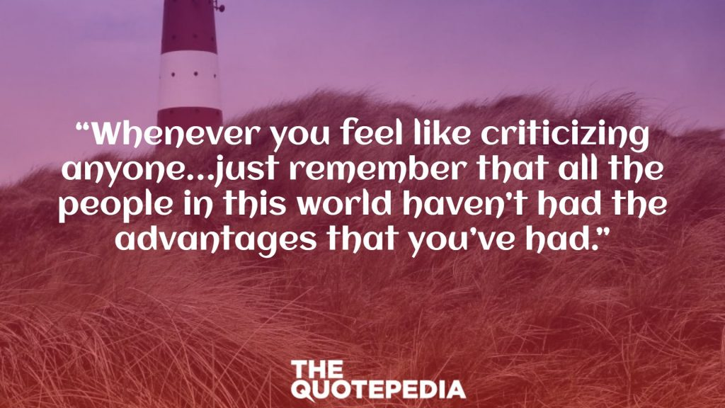"""""""Whenever you feel like criticizing anyone…just remember that all the people in this world haven't had the advantages that you've had."""""""