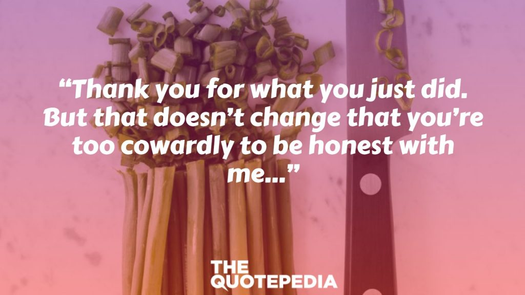 """Thank you for what you just did. But that doesn't change that you're too cowardly to be honest with me…"""