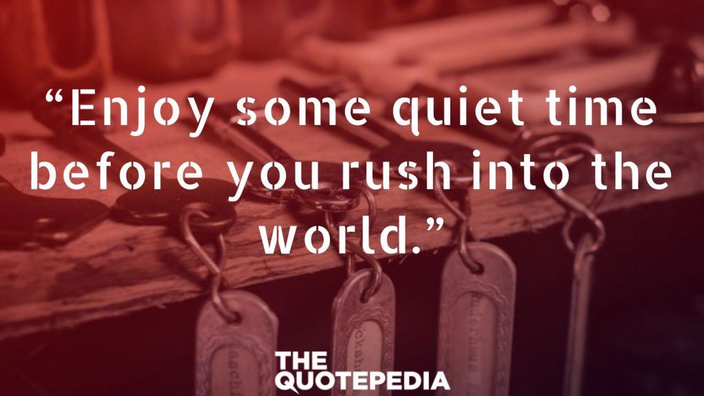 """Enjoy some quiet time before you rush into the world."""