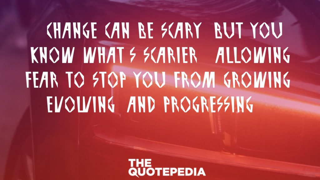 """Change can be scary, but you know what's scarier? Allowing fear to stop you from growing, evolving, and progressing."""