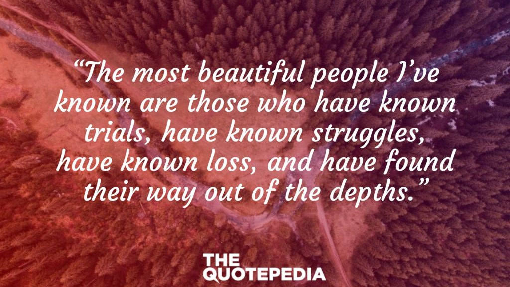 """The most beautiful people I've known are those who have known trials, have known struggles, have known loss, and have found their way out of the depths."""