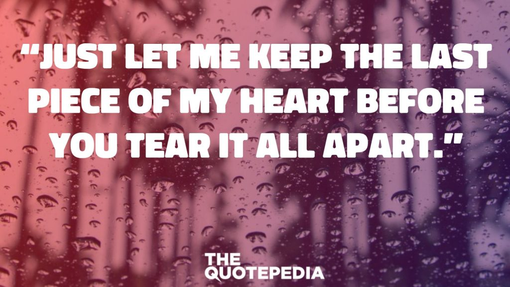 """Just let me keep the last piece of my heart before you tear it all apart."""