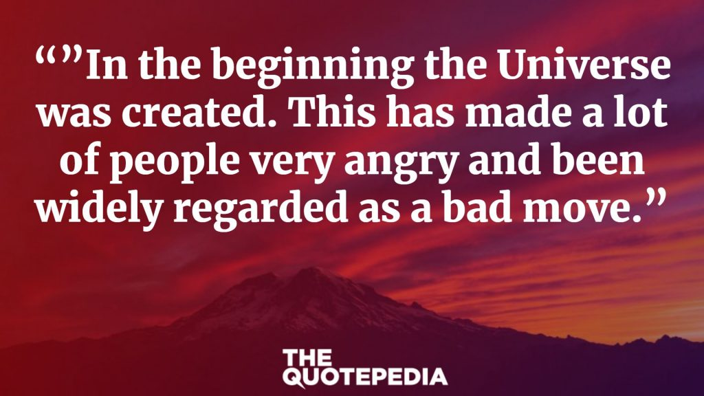 """""In the beginning the Universe was created. This has made a lot of people very angry and been widely regarded as a bad move."""