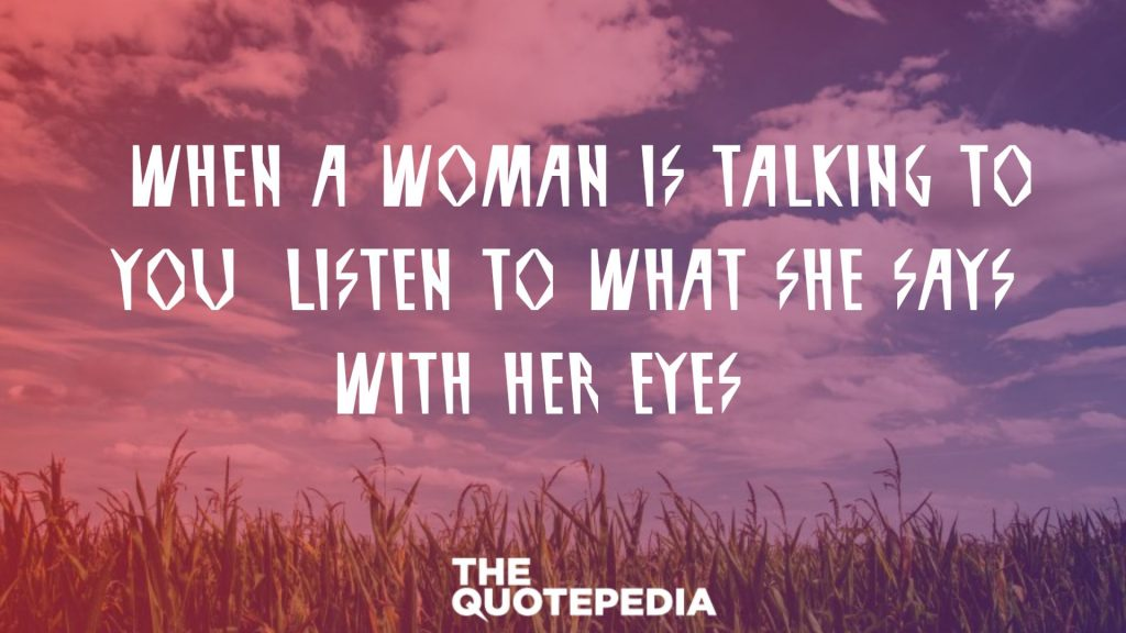 """When a woman is talking to you, listen to what she says with her eyes."""
