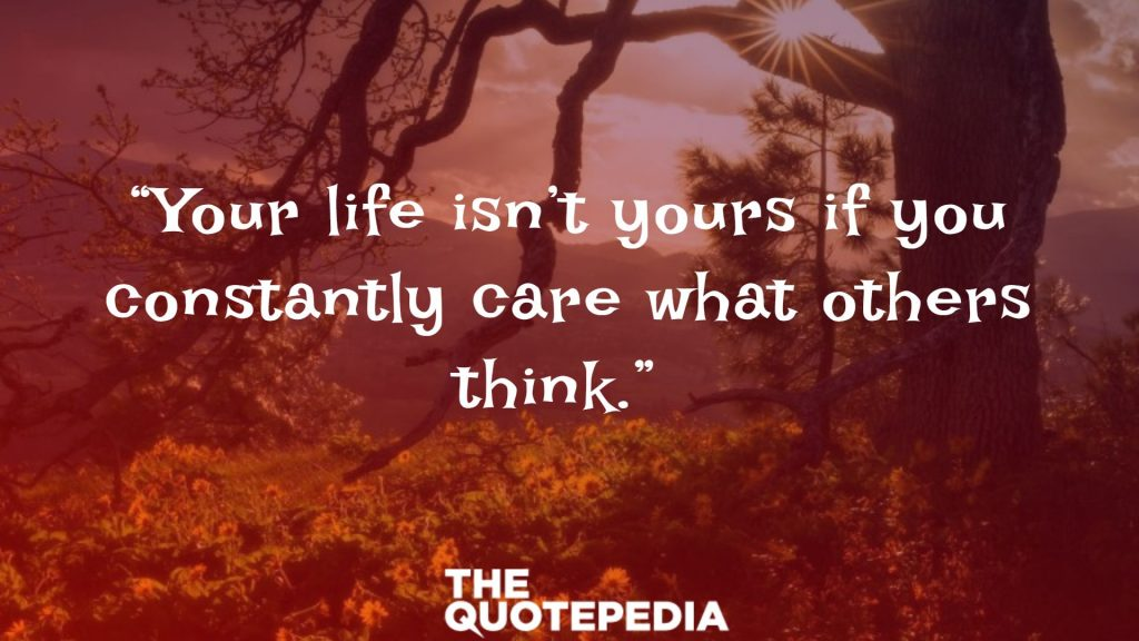 """Your life isn't yours if you constantly care what others think."""