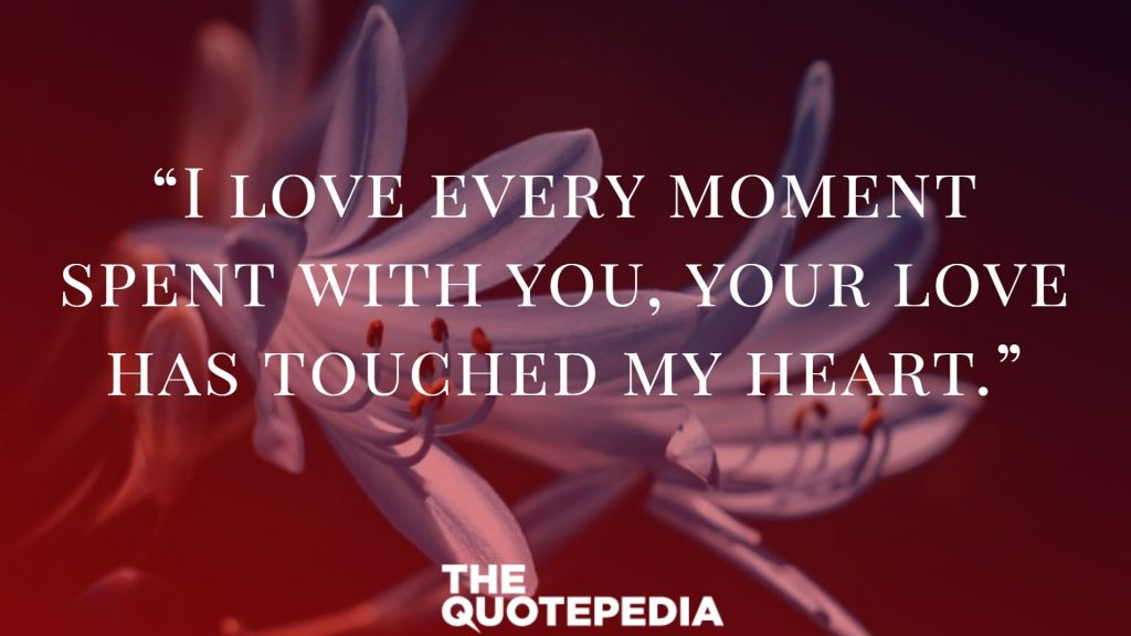 """I love every moment spent with you, your love has touched my heart."""