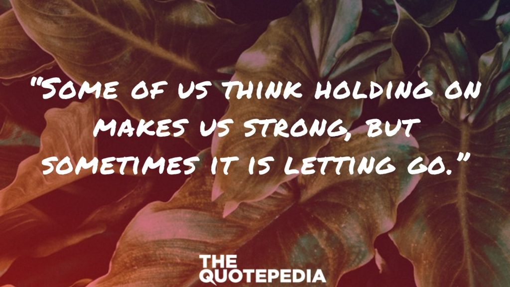 """Some of us think holding on makes us strong, but sometimes it is letting go."""