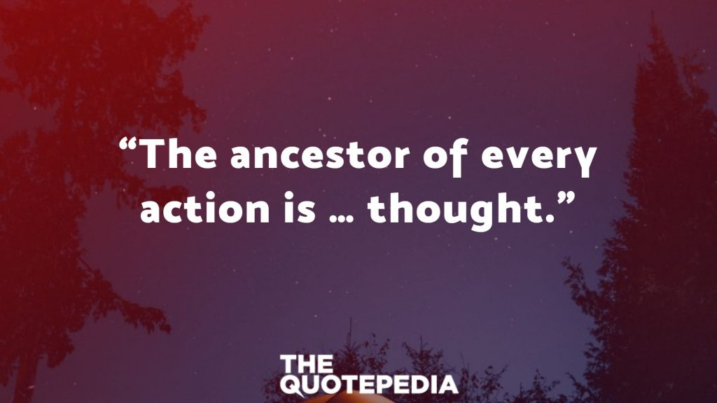 """The ancestor of every action is … thought."""
