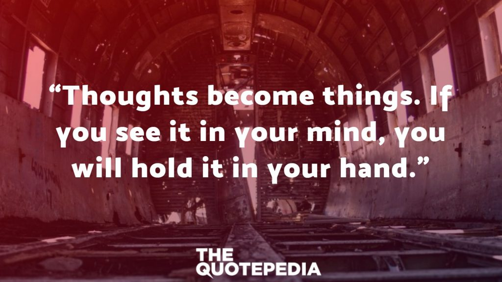 """Thoughts become things. If you see it in your mind, you will hold it in your hand."""