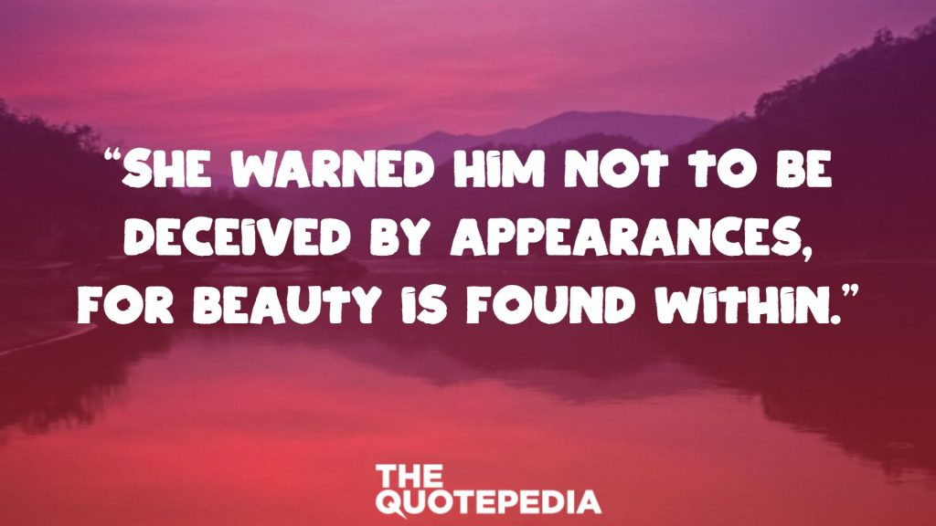 """She warned him not to be deceived by appearances, for beauty is found within."""