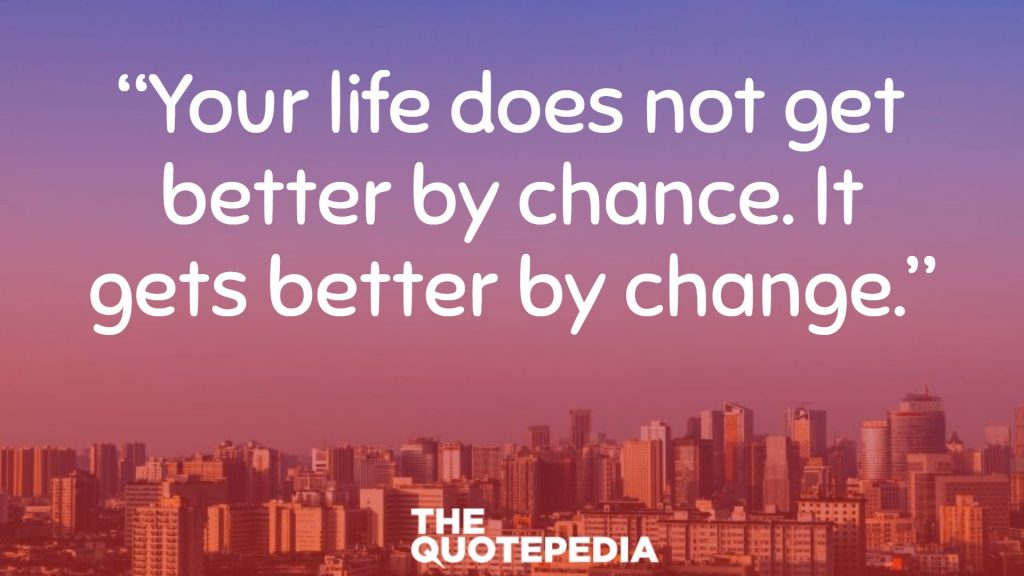 """Your life does not get better by chance. It gets better by change."""