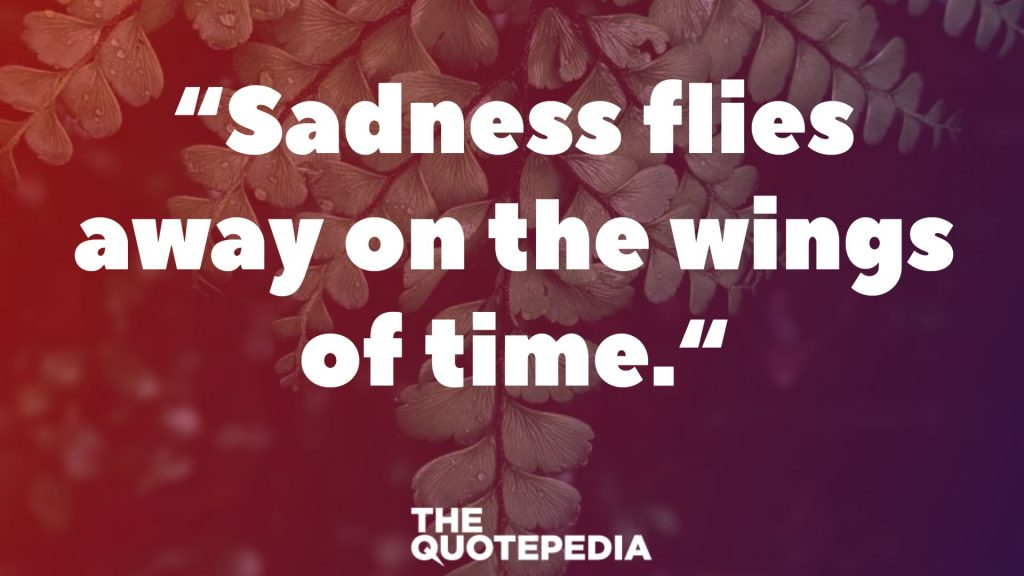 """Sadness flies away on the wings of time."""
