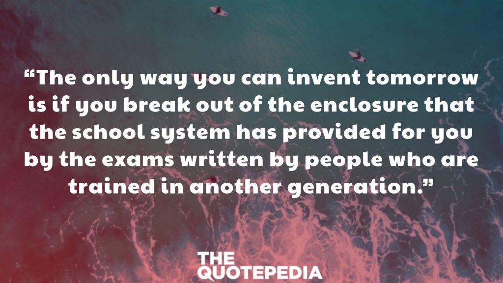 """The only way you can invent tomorrow is if you break out of the enclosure that the school system has provided for you by the exams written by people who are trained in another generation."""