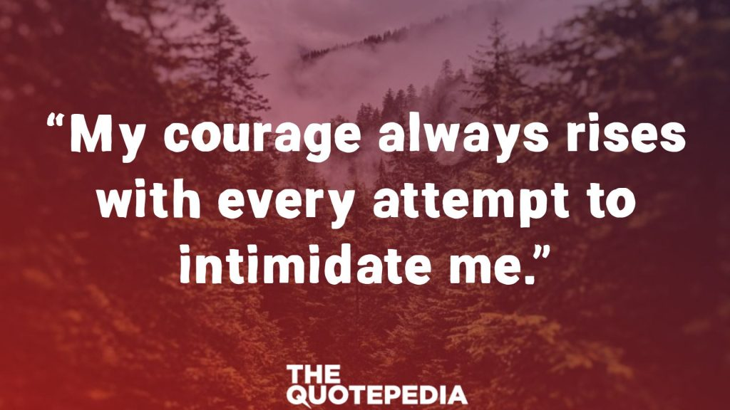 """My courage always rises with every attempt to intimidate me."""