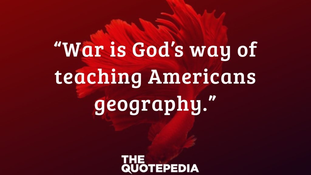"""War is God's way of teaching Americans geography."""