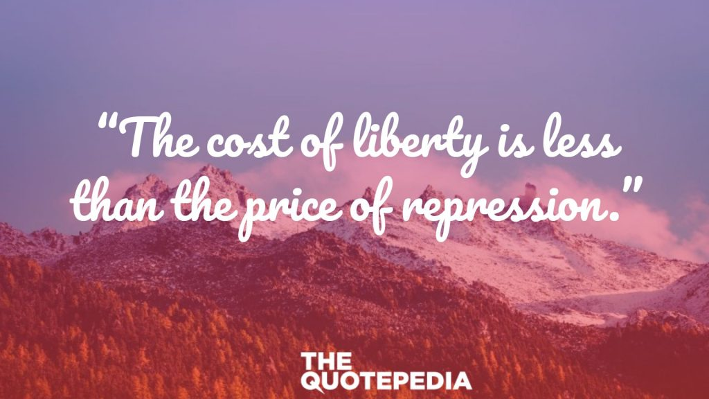 """The cost of liberty is less than the price of repression."""