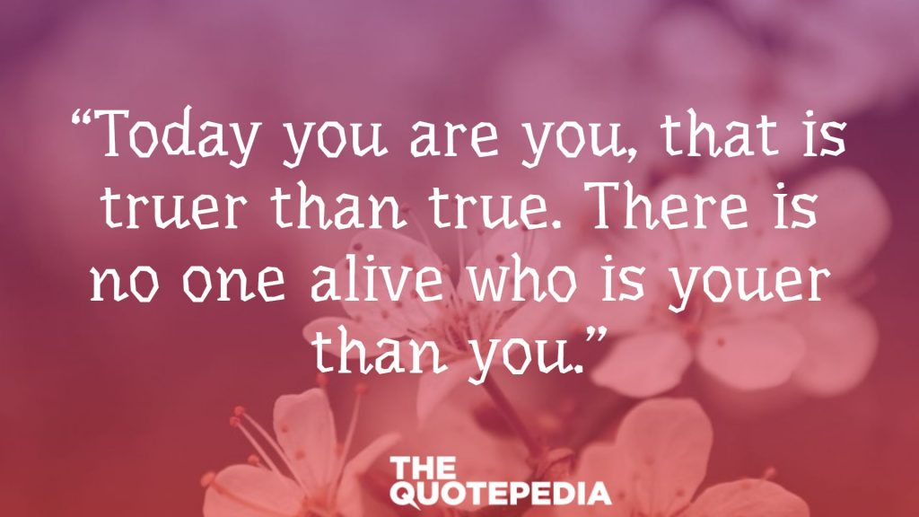 """Today you are you, that is truer than true. There is no one alive who is youer than you."""