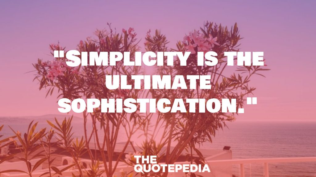 """Simplicity is the ultimate sophistication."""