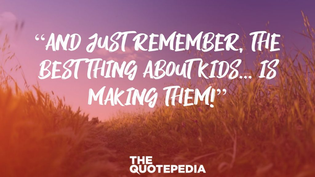 """And just remember, the best thing about kids... is making them!"""