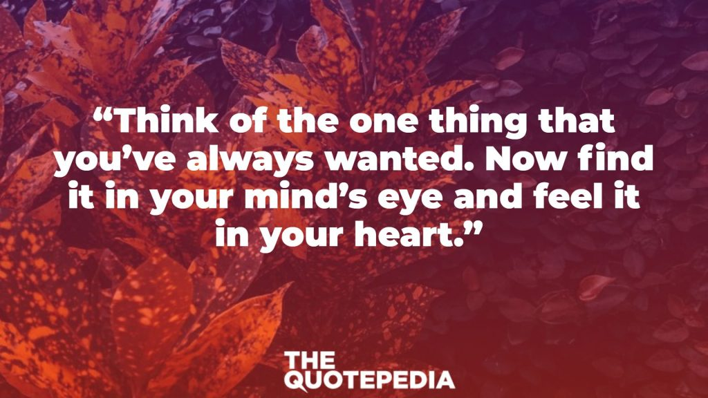"""Think of the one thing that you've always wanted. Now find it in your mind's eye and feel it in your heart."""