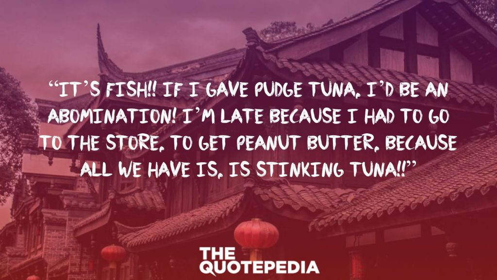 """IT'S FISH!! If I gave Pudge tuna, I'd be an abomination! I'm late because I had to go to the store, to get peanut butter, because all we have is, is stinking tuna!!"""