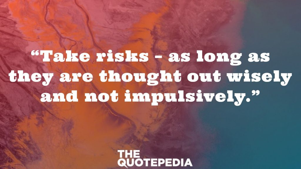 """Take risks – as long as they are thought out wisely and not impulsively."""