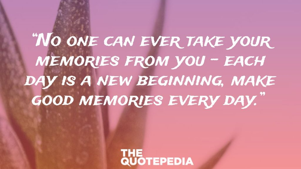"""No one can ever take your memories from you – each day is a new beginning, make good memories every day."""