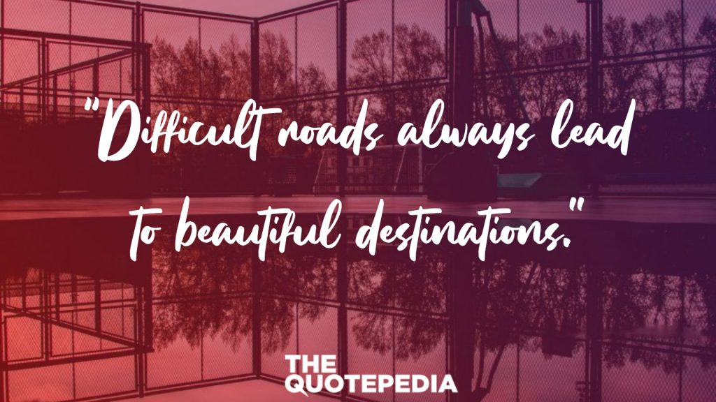 """Difficult roads always lead to beautiful destinations."""