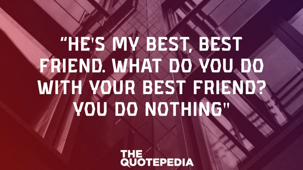 """""""He's my best, best friend. What do you do with your best friend? You do nothing"""""""