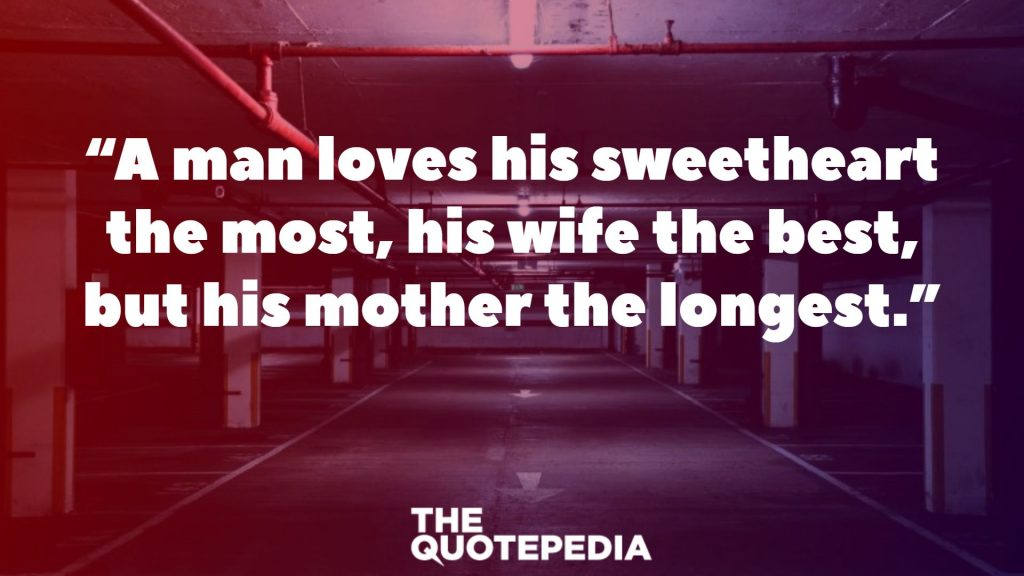 """A man loves his sweetheart the most, his wife the best, but his mother the longest."""
