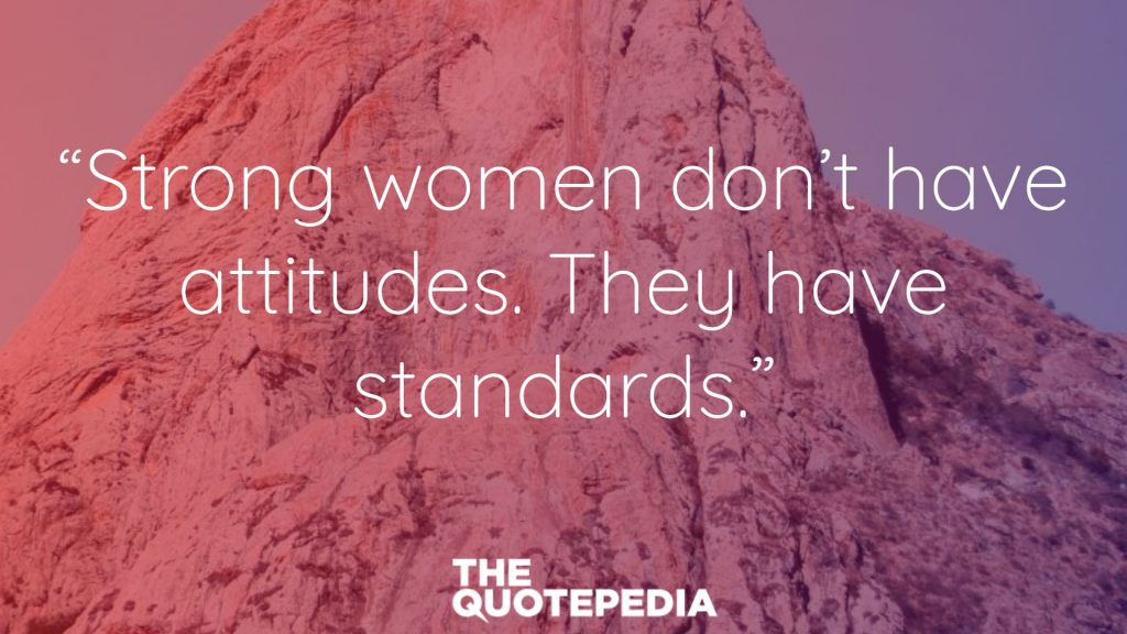 """Strong women don't have attitudes. They have standards."""