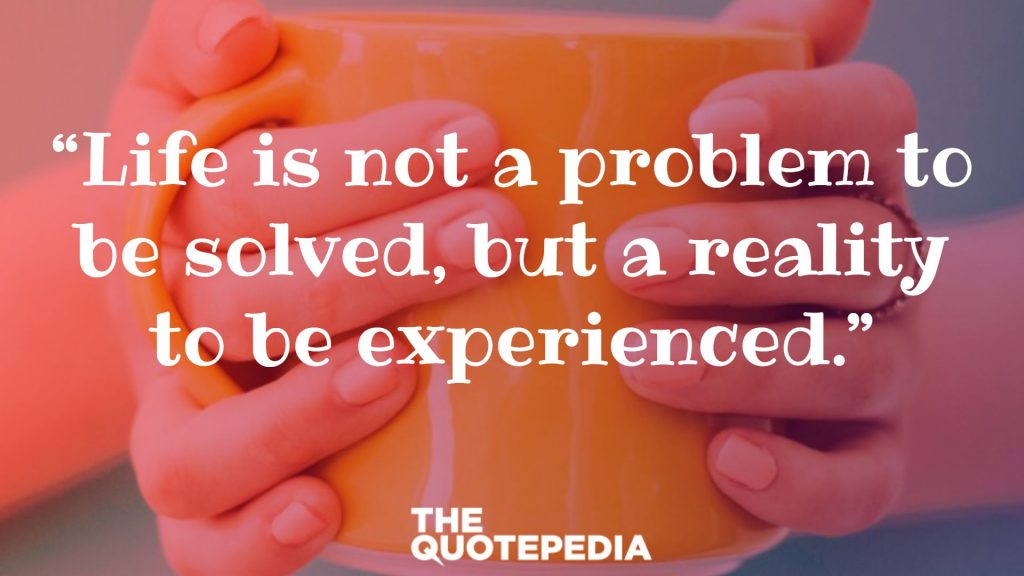 """Life is not a problem to be solved, but a reality to be experienced."""