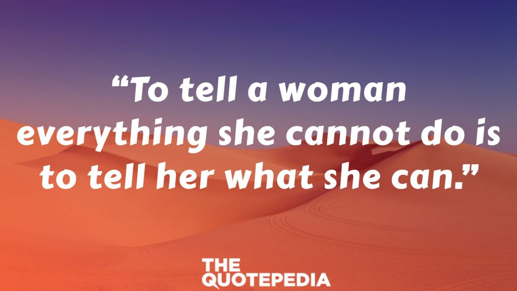 """""""To tell a woman everything she cannot do is to tell her what she can."""""""